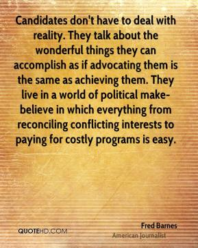 Fred Barnes - Candidates don't have to deal with reality. They talk about the wonderful things they can accomplish as if advocating them is the same as achieving them. They live in a world of political make-believe in which everything from reconciling conflicting interests to paying for costly programs is easy.