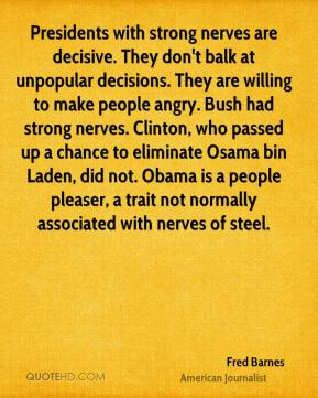 Fred Barnes - Presidents with strong nerves are decisive. They don't balk at unpopular decisions. They are willing to make people angry. Bush had strong nerves. Clinton, who passed up a chance to eliminate Osama bin Laden, did not. Obama is a people pleaser, a trait not normally associated with nerves of steel.