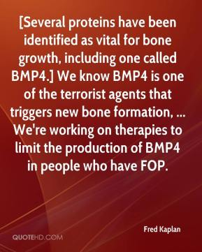Fred Kaplan - [Several proteins have been identified as vital for bone growth, including one called BMP4.] We know BMP4 is one of the terrorist agents that triggers new bone formation, ... We're working on therapies to limit the production of BMP4 in people who have FOP.