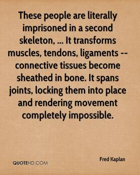 Fred Kaplan - These people are literally imprisoned in a second skeleton, ... It transforms muscles, tendons, ligaments -- connective tissues become sheathed in bone. It spans joints, locking them into place and rendering movement completely impossible.