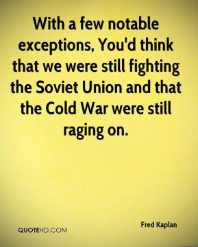Fred Kaplan - With a few notable exceptions, You'd think that we were still fighting the Soviet Union and that the Cold War were still raging on.