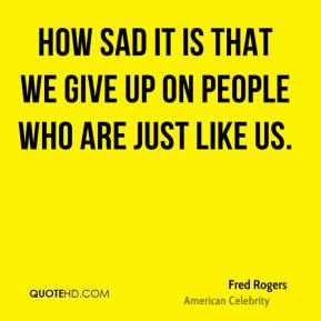How sad it is that we give up on people who are just like us.