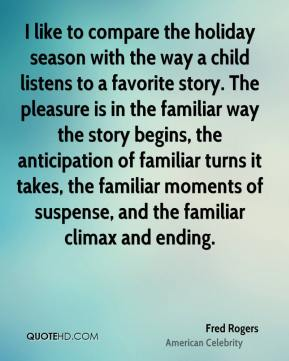 Fred Rogers - I like to compare the holiday season with the way a child listens to a favorite story. The pleasure is in the familiar way the story begins, the anticipation of familiar turns it takes, the familiar moments of suspense, and the familiar climax and ending.