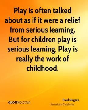 Play is often talked about as if it were a relief from serious learning. But for children play is serious learning. Play is really the work of childhood.