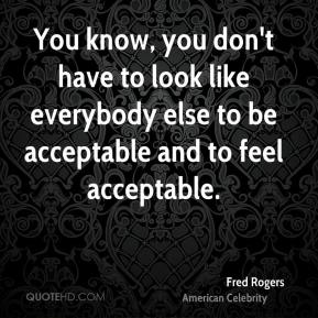 You know, you don't have to look like everybody else to be acceptable and to feel acceptable.