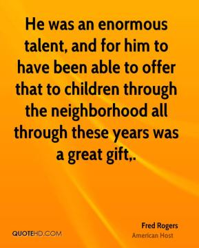 Fred Rogers - He was an enormous talent, and for him to have been able to offer that to children through the neighborhood all through these years was a great gift.