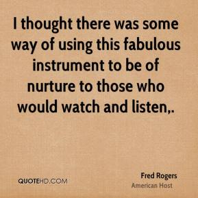 Fred Rogers - I thought there was some way of using this fabulous instrument to be of nurture to those who would watch and listen.