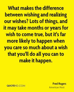 Fred Rogers - What makes the difference between wishing and realizing our wishes? Lots of things, and it may take months or years for wish to come true, but it's far more likely to happen when you care so much about a wish that you'll do all you can to make it happen.