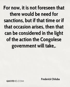 For now, it is not foreseen that there would be need for sanctions, but if that time or if that occasion arises, then that can be considered in the light of the action the Congolese government will take.
