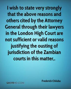 Frederick Chiluba - I wish to state very strongly that the above reasons and others cited by the Attorney General through their lawyers in the London High Court are not sufficient or valid reasons justifying the ousting of jurisdiction of the Zambian courts in this matter.