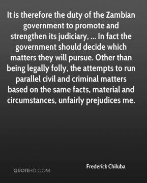 Frederick Chiluba - It is therefore the duty of the Zambian government to promote and strengthen its judiciary, ... In fact the government should decide which matters they will pursue. Other than being legally folly, the attempts to run parallel civil and criminal matters based on the same facts, material and circumstances, unfairly prejudices me.
