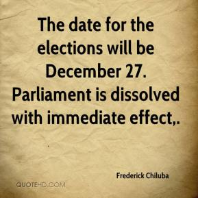 Frederick Chiluba - The date for the elections will be December 27. Parliament is dissolved with immediate effect.