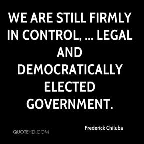 Frederick Chiluba - We are still firmly in control, ... legal and democratically elected government.