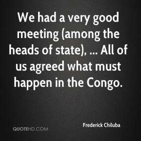 Frederick Chiluba - We had a very good meeting (among the heads of state), ... All of us agreed what must happen in the Congo.