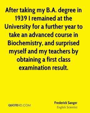 After taking my B.A. degree in 1939 I remained at the University for a further year to take an advanced course in Biochemistry, and surprised myself and my teachers by obtaining a first class examination result.