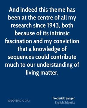 And indeed this theme has been at the centre of all my research since 1943, both because of its intrinsic fascination and my conviction that a knowledge of sequences could contribute much to our understanding of living matter.