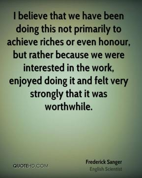 Frederick Sanger - I believe that we have been doing this not primarily to achieve riches or even honour, but rather because we were interested in the work, enjoyed doing it and felt very strongly that it was worthwhile.