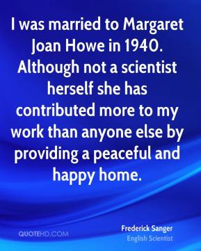 I was married to Margaret Joan Howe in 1940. Although not a scientist herself she has contributed more to my work than anyone else by providing a peaceful and happy home.