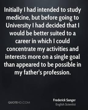 Initially I had intended to study medicine, but before going to University I had decided that I would be better suited to a career in which I could concentrate my activities and interests more on a single goal than appeared to be possible in my father's profession.