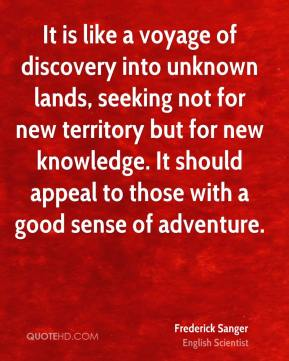 Frederick Sanger - It is like a voyage of discovery into unknown lands, seeking not for new territory but for new knowledge. It should appeal to those with a good sense of adventure.