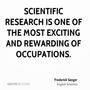 Frederick Sanger - Scientific research is one of the most exciting and rewarding of occupations.