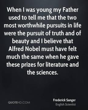 When I was young my Father used to tell me that the two most worthwhile pursuits in life were the pursuit of truth and of beauty and I believe that Alfred Nobel must have felt much the same when he gave these prizes for literature and the sciences.