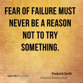 Frederick Smith - Fear of failure must never be a reason not to try something.