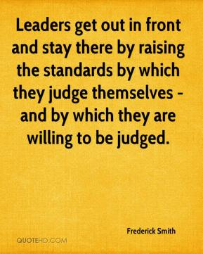 Frederick Smith - Leaders get out in front and stay there by raising the standards by which they judge themselves - and by which they are willing to be judged.