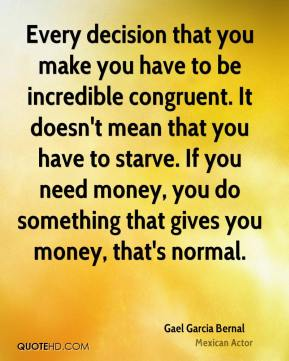 Every decision that you make you have to be incredible congruent. It doesn't mean that you have to starve. If you need money, you do something that gives you money, that's normal.