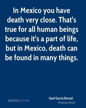 In Mexico you have death very close. That's true for all human beings because it's a part of life, but in Mexico, death can be found in many things.