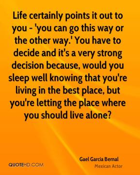 Life certainly points it out to you - 'you can go this way or the other way.' You have to decide and it's a very strong decision because, would you sleep well knowing that you're living in the best place, but you're letting the place where you should live alone?