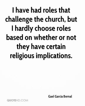Gael Garcia Bernal - I have had roles that challenge the church, but I hardly choose roles based on whether or not they have certain religious implications.