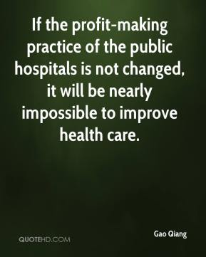 If the profit-making practice of the public hospitals is not changed, it will be nearly impossible to improve health care.