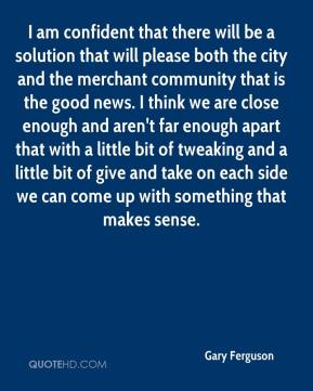 Gary Ferguson - I am confident that there will be a solution that will please both the city and the merchant community that is the good news. I think we are close enough and aren't far enough apart that with a little bit of tweaking and a little bit of give and take on each side we can come up with something that makes sense.