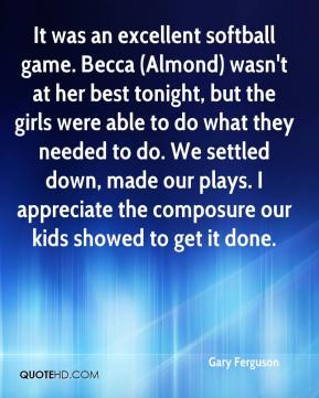 Gary Ferguson - It was an excellent softball game. Becca (Almond) wasn't at her best tonight, but the girls were able to do what they needed to do. We settled down, made our plays. I appreciate the composure our kids showed to get it done.