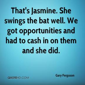 Gary Ferguson - That's Jasmine. She swings the bat well. We got opportunities and had to cash in on them and she did.