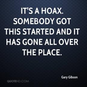 Gary Gibson - It's a hoax. Somebody got this started and it has gone all over the place.