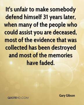 Gary Gibson - It's unfair to make somebody defend himself 31 years later, when many of the people who could assist you are deceased, most of the evidence that was collected has been destroyed and most of the memories have faded.