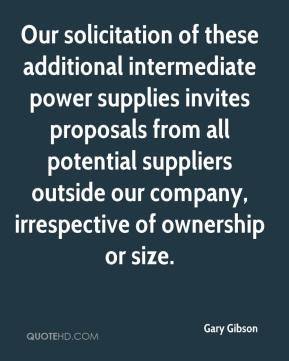 Gary Gibson - Our solicitation of these additional intermediate power supplies invites proposals from all potential suppliers outside our company, irrespective of ownership or size.