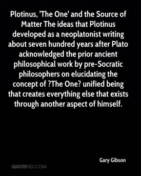 Plotinus, 'The One' and the Source of Matter The ideas that Plotinus developed as a neoplatonist writing about seven hundred years after Plato acknowledged the prior ancient philosophical work by pre-Socratic philosophers on elucidating the concept of ?The One? unified being that creates everything else that exists through another aspect of himself.