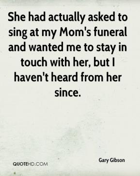 She had actually asked to sing at my Mom's funeral and wanted me to stay in touch with her, but I haven't heard from her since.