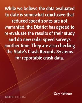 Gary Hoffman - While we believe the data evaluated to date is somewhat conclusive that reduced speed zones are not warranted, the District has agreed to re-evaluate the results of their study and do new radar speed surveys another time. They are also checking the State's Crash Records Systems for reportable crash data.