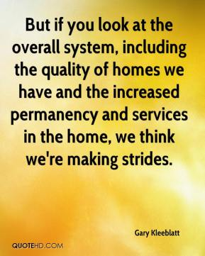 Gary Kleeblatt - But if you look at the overall system, including the quality of homes we have and the increased permanency and services in the home, we think we're making strides.