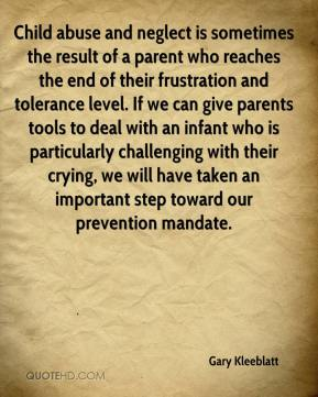 Gary Kleeblatt - Child abuse and neglect is sometimes the result of a parent who reaches the end of their frustration and tolerance level. If we can give parents tools to deal with an infant who is particularly challenging with their crying, we will have taken an important step toward our prevention mandate.