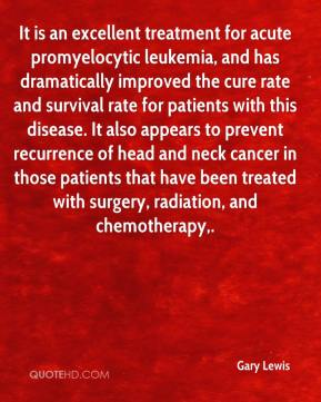 Gary Lewis - It is an excellent treatment for acute promyelocytic leukemia, and has dramatically improved the cure rate and survival rate for patients with this disease. It also appears to prevent recurrence of head and neck cancer in those patients that have been treated with surgery, radiation, and chemotherapy.