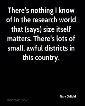 Gary Orfield - There's nothing I know of in the research world that (says) size itself matters. There's lots of small, awful districts in this country.