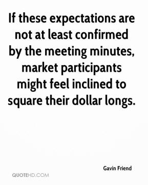 Gavin Friend - If these expectations are not at least confirmed by the meeting minutes, market participants might feel inclined to square their dollar longs.