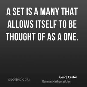 Georg Cantor - A set is a Many that allows itself to be thought of as a One.