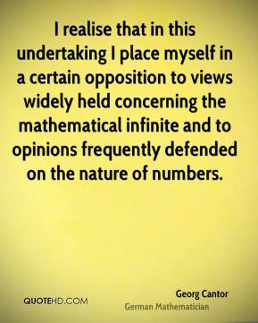 Georg Cantor - I realise that in this undertaking I place myself in a certain opposition to views widely held concerning the mathematical infinite and to opinions frequently defended on the nature of numbers.