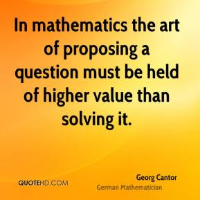 Georg Cantor - In mathematics the art of proposing a question must be held of higher value than solving it.
